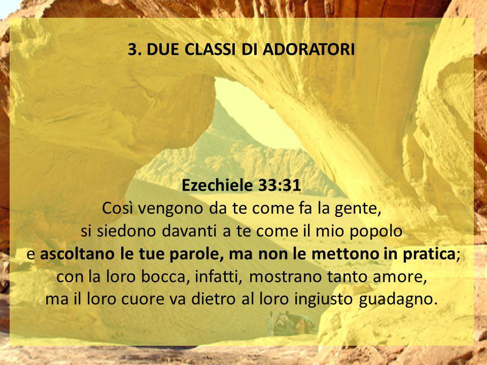 3. DUE CLASSI DI ADORATORI Ezechiele 33:31 Così vengono da te come fa la gente, si siedono davanti a te come il mio popolo e ascoltano le tue parole,