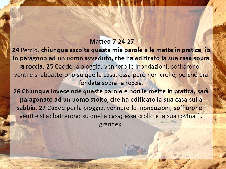 Matteo 7:24-27 24 Perciò, chiunque ascolta queste mie parole e le mette in pratica, io lo paragono ad un uomo avveduto, che ha edificato la sua casa s