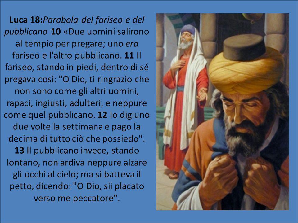 Luca 18:Parabola del fariseo e del pubblicano 10 «Due uomini salirono al tempio per pregare; uno era fariseo e l'altro pubblicano. 11 Il fariseo, stan