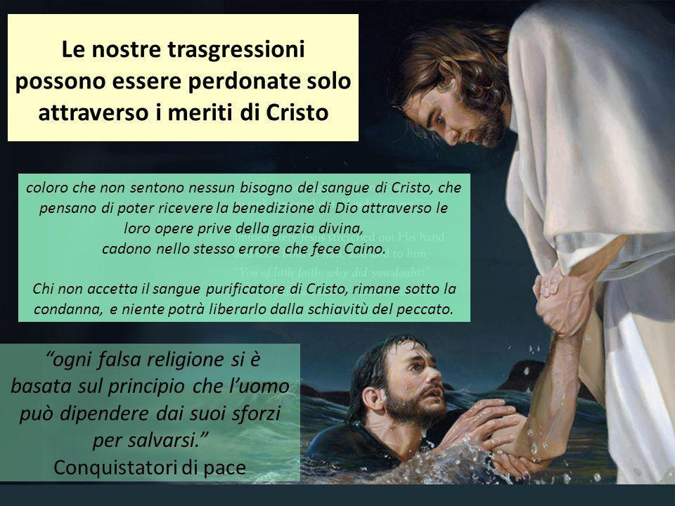 Le nostre trasgressioni possono essere perdonate solo attraverso i meriti di Cristo coloro che non sentono nessun bisogno del sangue di Cristo, che pe