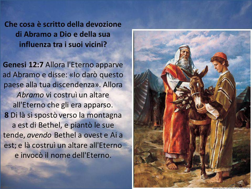 Che cosa è scritto della devozione di Abramo a Dio e della sua influenza tra i suoi vicini? Genesi 12:7 Allora l'Eterno apparve ad Abramo e disse: «Io