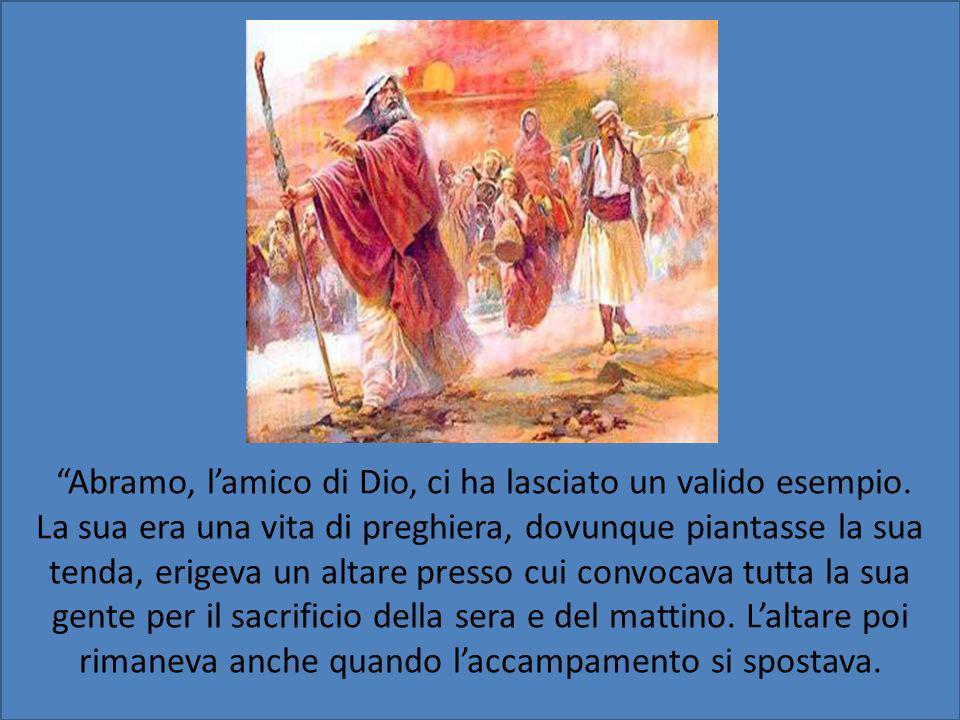 Abramo, lamico di Dio, ci ha lasciato un valido esempio. La sua era una vita di preghiera, dovunque piantasse la sua tenda, erigeva un altare presso c