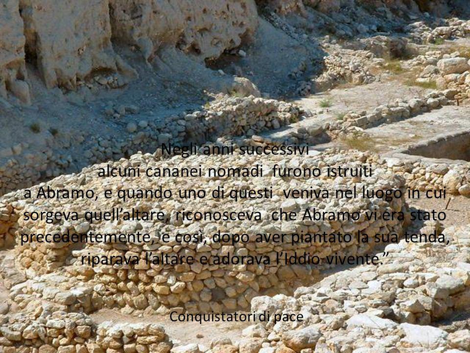Negli anni successivi alcuni cananei nomadi furono istruiti a Abramo, e quando uno di questi veniva nel luogo in cui sorgeva quellaltare, riconosceva