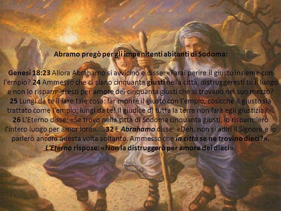 Abramo pregò per gli impenitenti abitanti di Sodoma: Genesi 18:23 Allora Abrahamo si avvicinò e disse: «Farai perire il giusto insieme con l'empio? 24