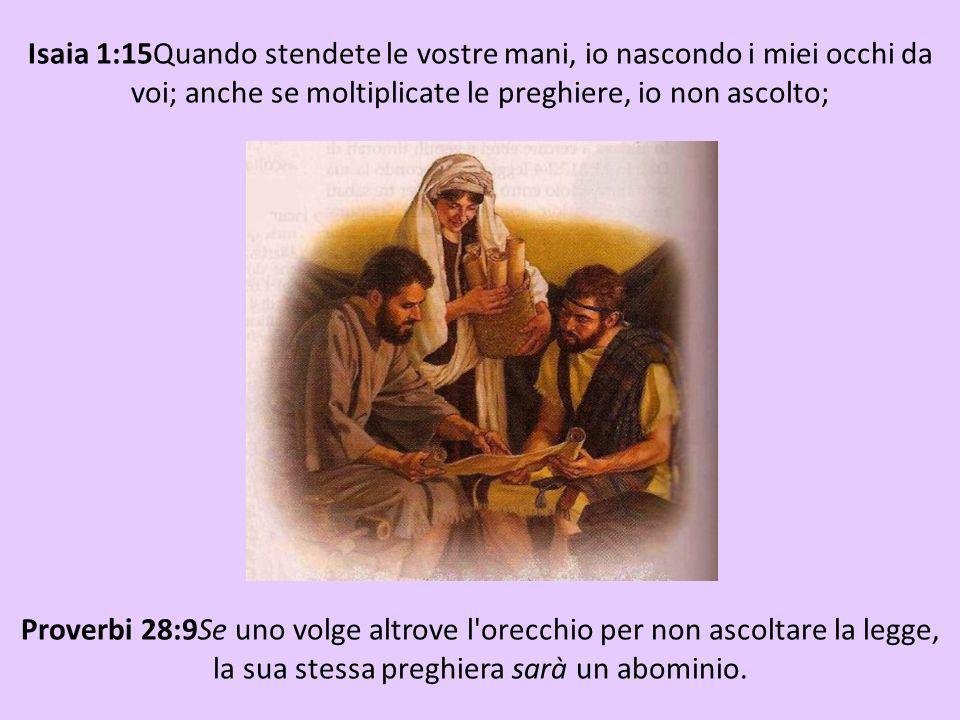 Isaia 1:15Quando stendete le vostre mani, io nascondo i miei occhi da voi; anche se moltiplicate le preghiere, io non ascolto; le vostre mani sono pie