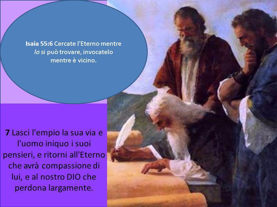 7 Lasci l'empio la sua via e l'uomo iniquo i suoi pensieri, e ritorni all'Eterno che avrà compassione di lui, e al nostro DIO che perdona largamente.