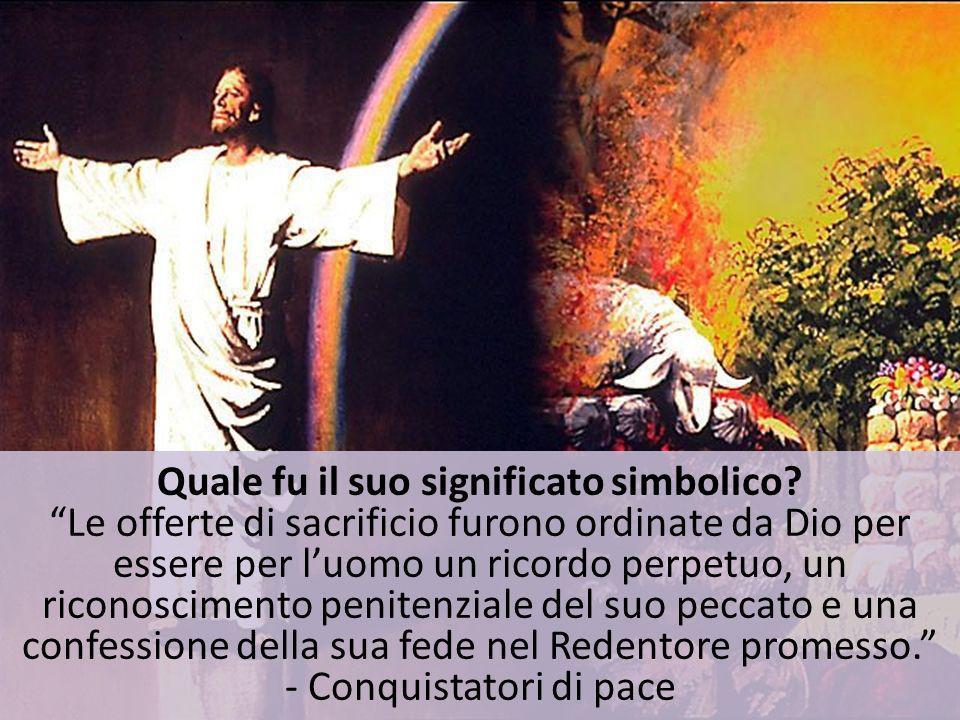 Quale fu il suo significato simbolico? Le offerte di sacrificio furono ordinate da Dio per essere per luomo un ricordo perpetuo, un riconoscimento pen