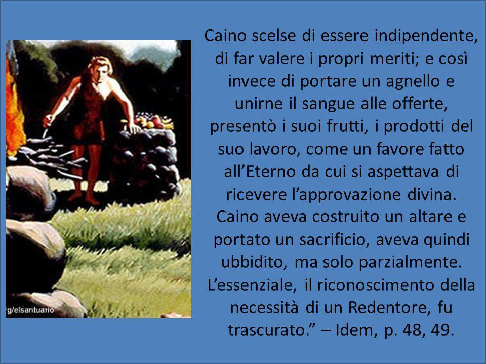 Caino scelse di essere indipendente, di far valere i propri meriti; e così invece di portare un agnello e unirne il sangue alle offerte, presentò i su