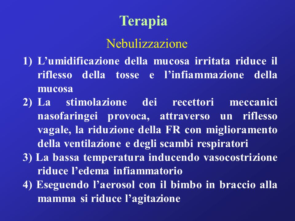 Terapia 1)Lumidificazione della mucosa irritata riduce il riflesso della tosse e linfiammazione della mucosa 2)La stimolazione dei recettori meccanici nasofaringei provoca, attraverso un riflesso vagale, la riduzione della FR con miglioramento della ventilazione e degli scambi respiratori 3) La bassa temperatura inducendo vasocostrizione riduce ledema infiammatorio 4) Eseguendo laerosol con il bimbo in braccio alla mamma si riduce lagitazione Nebulizzazione