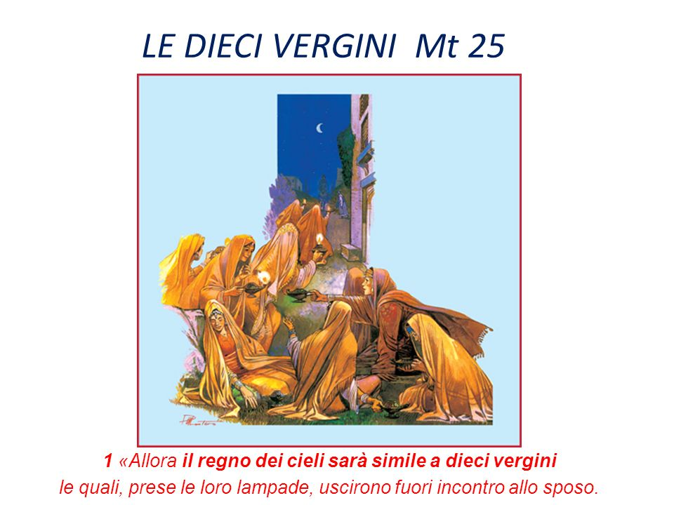 LE DIECI VERGINI Mt 25 1 «Allora il regno dei cieli sarà simile a dieci vergini le quali, prese le loro lampade, uscirono fuori incontro allo sposo.