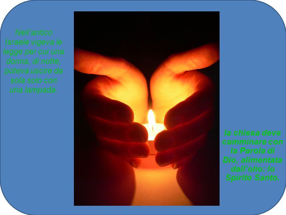 Nellantico Israele vigeva le legge per cui una donna, di notte, poteva uscire da sola solo con una lampada. la chiesa deve camminare con la Parola di