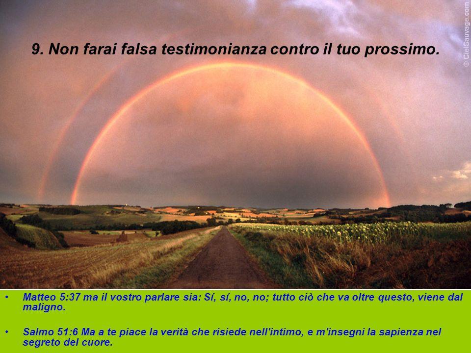 9. Non farai falsa testimonianza contro il tuo prossimo. Matteo 5:37 ma il vostro parlare sia: Sí, sí, no, no; tutto ciò che va oltre questo, viene da