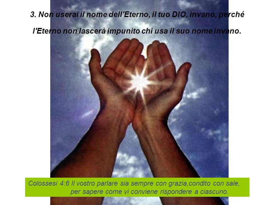3. Non userai il nome dell'Eterno, il tuo DIO, invano, perché l'Eterno non lascerà impunito chi usa il suo nome invano. Colossesi 4:6 Il vostro parlar
