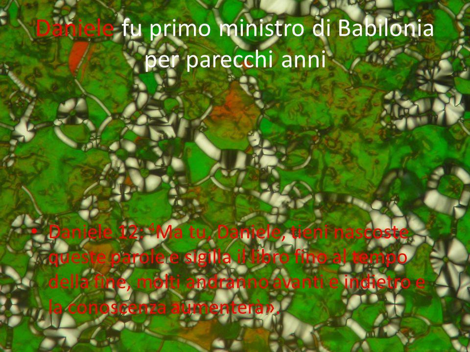 Daniele fu primo ministro di Babilonia per parecchi anni Daniele 12: 4 Ma tu, Daniele, tieni nascoste queste parole e sigilla il libro fino al tempo d