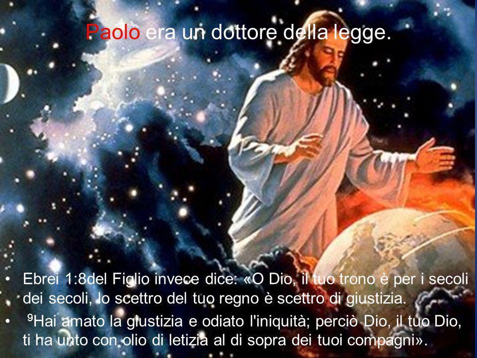 Paolo era un dottore della legge. Ebrei 1:8del Figlio invece dice: «O Dio, il tuo trono è per i secoli dei secoli, lo scettro del tuo regno è scettro