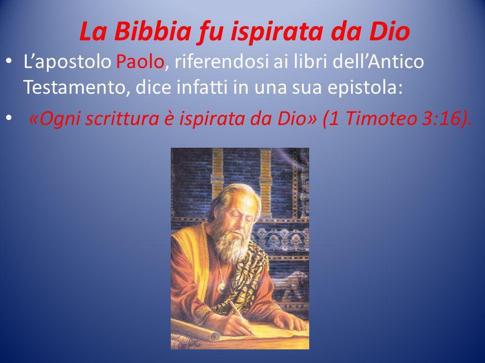 La Bibbia fu ispirata da Dio Lapostolo Paolo, riferendosi ai libri dellAntico Testamento, dice infatti in una sua epistola: «Ogni scrittura è ispirata