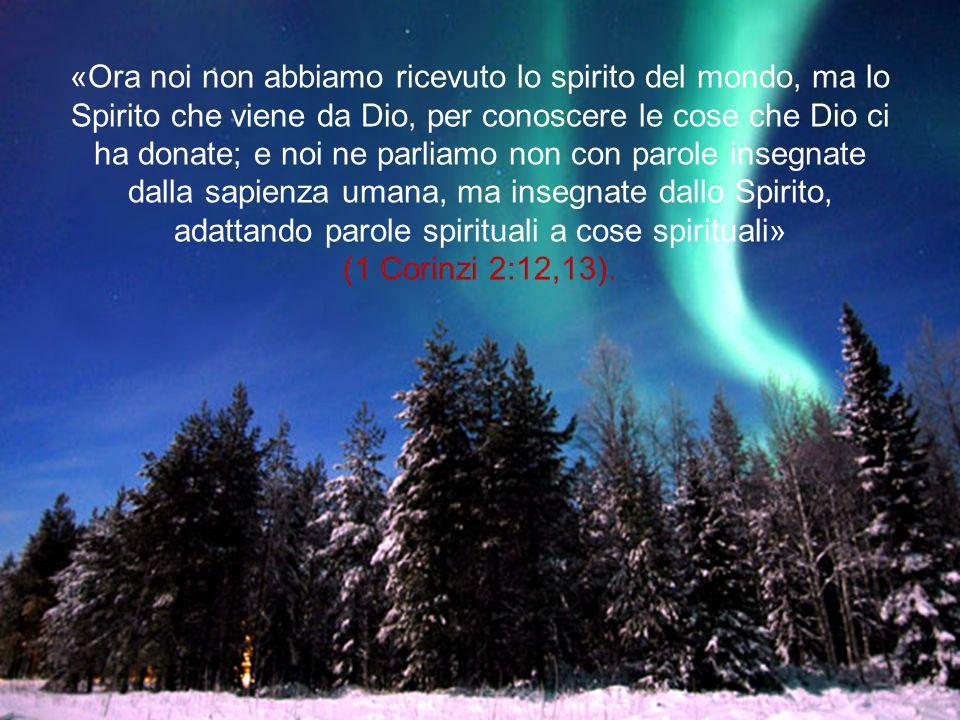 «Ora noi non abbiamo ricevuto lo spirito del mondo, ma lo Spirito che viene da Dio, per conoscere le cose che Dio ci ha donate; e noi ne parliamo non