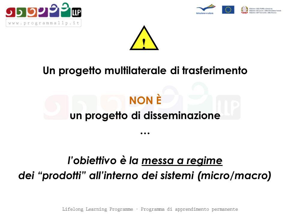 Un progetto multilaterale di trasferimento NON È un progetto di disseminazione … lobiettivo è la messa a regime dei prodotti allinterno dei sistemi (micro/macro) !