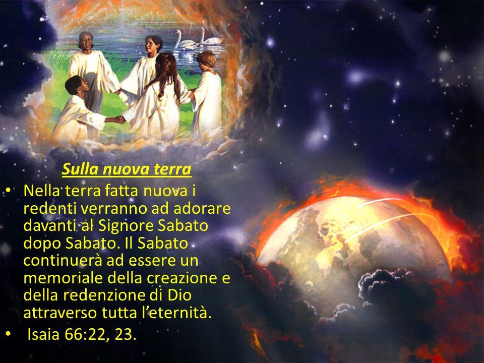 Sulla nuova terra Nella terra fatta nuova i redenti verranno ad adorare davanti al Signore Sabato dopo Sabato. Il Sabato continuerà ad essere un memor