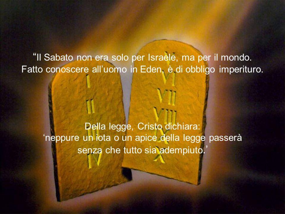 Il Sabato non era solo per Israele, ma per il mondo. Fatto conoscere alluomo in Eden, è di obbligo imperituro. Della legge, Cristo dichiara: neppure u