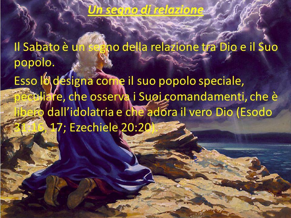 Un segno di relazione Il Sabato è un segno della relazione tra Dio e il Suo popolo. Esso lo designa come il suo popolo speciale, peculiare, che osserv