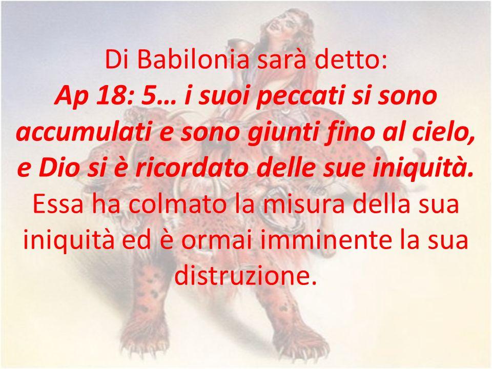 Di Babilonia sarà detto: Ap 18: 5… i suoi peccati si sono accumulati e sono giunti fino al cielo, e Dio si è ricordato delle sue iniquità. Essa ha col