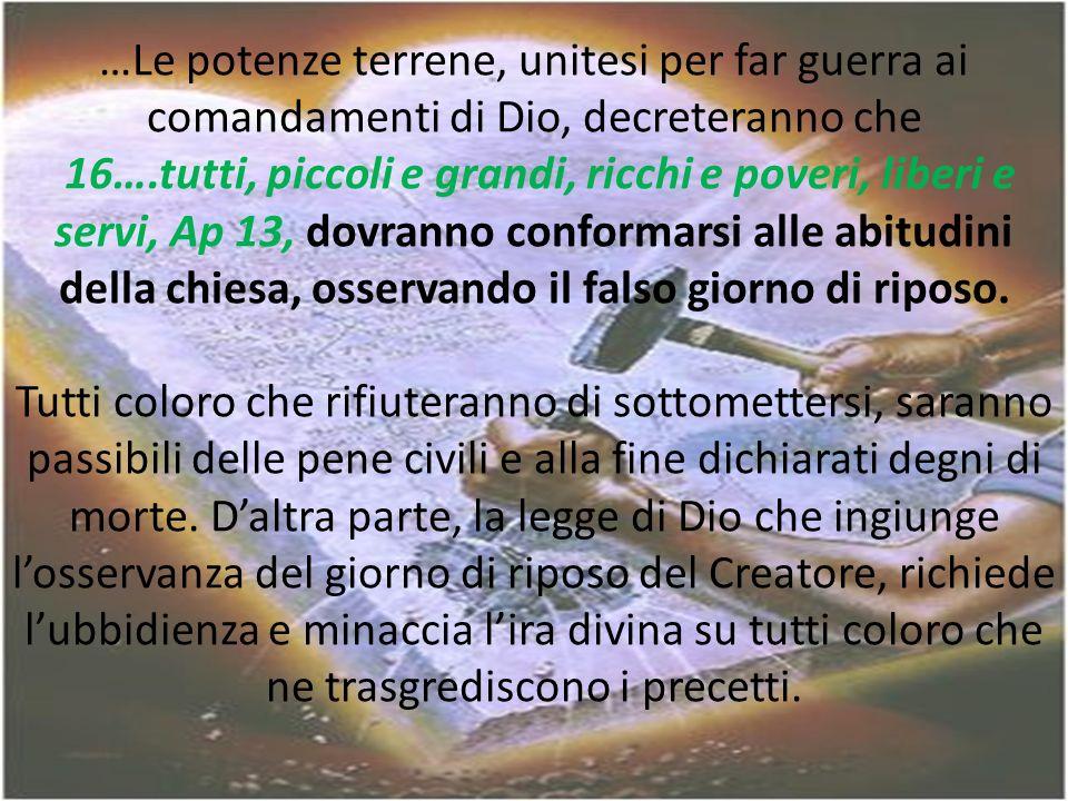 …Le potenze terrene, unitesi per far guerra ai comandamenti di Dio, decreteranno che 16….tutti, piccoli e grandi, ricchi e poveri, liberi e servi, Ap