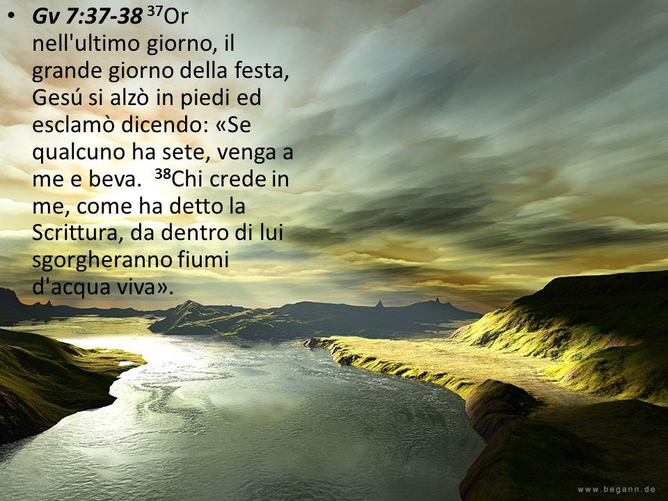 Gv 7:37-38 37 Or nell'ultimo giorno, il grande giorno della festa, Gesú si alzò in piedi ed esclamò dicendo: «Se qualcuno ha sete, venga a me e beva.