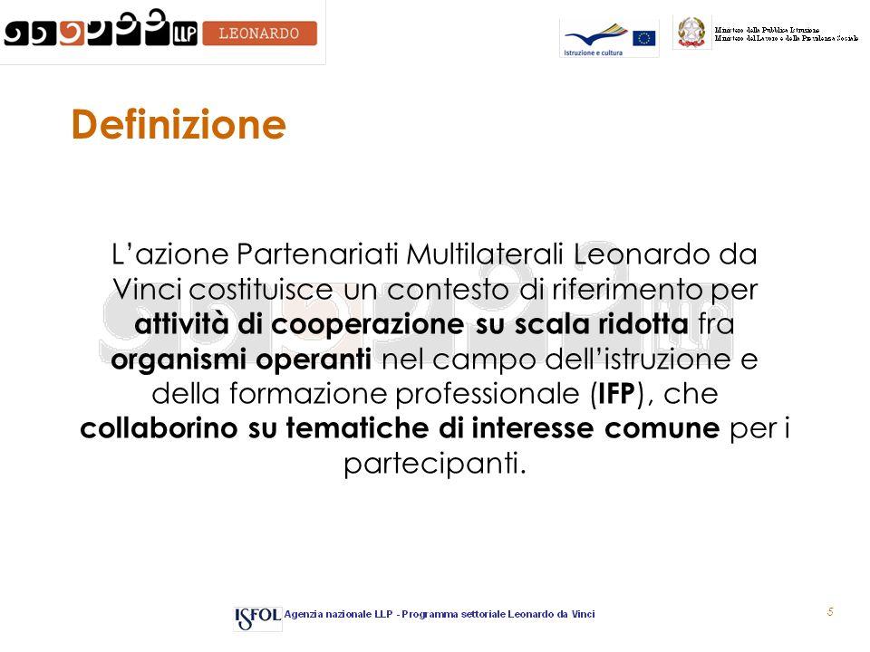 5 Definizione Lazione Partenariati Multilaterali Leonardo da Vinci costituisce un contesto di riferimento per attività di cooperazione su scala ridotta fra organismi operanti nel campo dellistruzione e della formazione professionale ( IFP ), che collaborino su tematiche di interesse comune per i partecipanti.