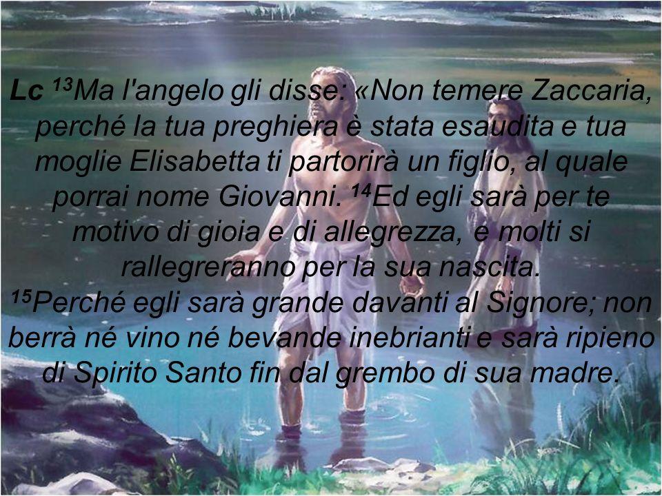 Lc 13 Ma l'angelo gli disse: «Non temere Zaccaria, perché la tua preghiera è stata esaudita e tua moglie Elisabetta ti partorirà un figlio, al quale p