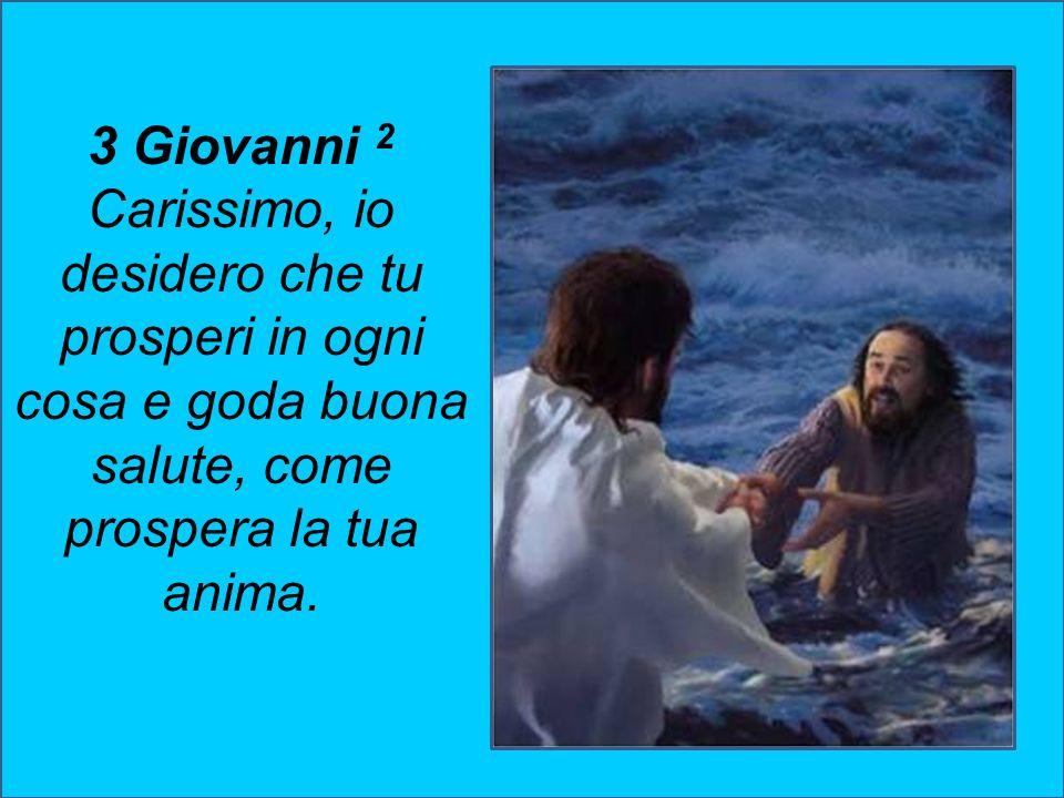 3 Giovanni 2 Carissimo, io desidero che tu prosperi in ogni cosa e goda buona salute, come prospera la tua anima.