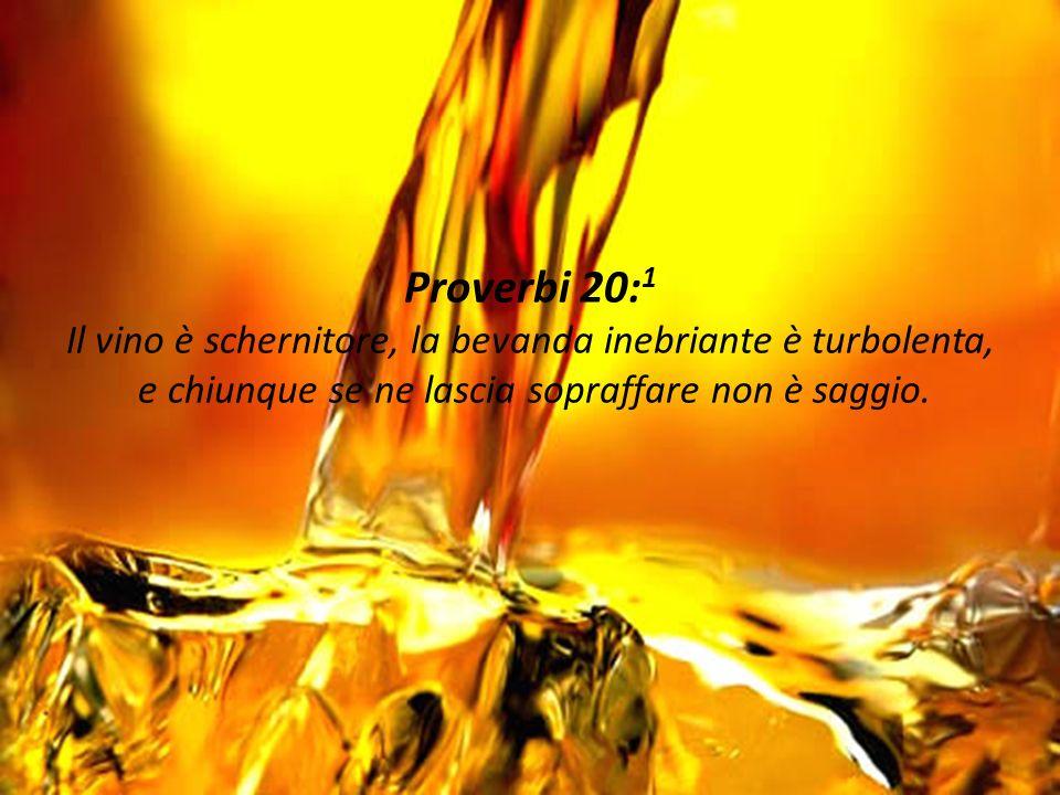 Proverbi 20: 1 Il vino è schernitore, la bevanda inebriante è turbolenta, e chiunque se ne lascia sopraffare non è saggio.