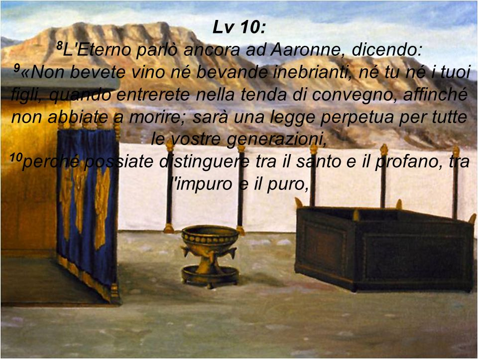 Lv 10: 8 L'Eterno parlò ancora ad Aaronne, dicendo: 9 «Non bevete vino né bevande inebrianti, né tu né i tuoi figli, quando entrerete nella tenda di c