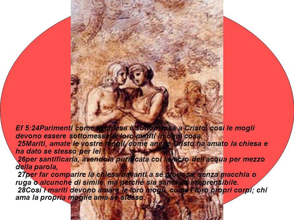 Ef 5:24Parimenti come la chiesa è sottomessa a Cristo, cosí le mogli devono essere sottomesse ai loro mariti in ogni cosa. 25Mariti, amate le vostre m