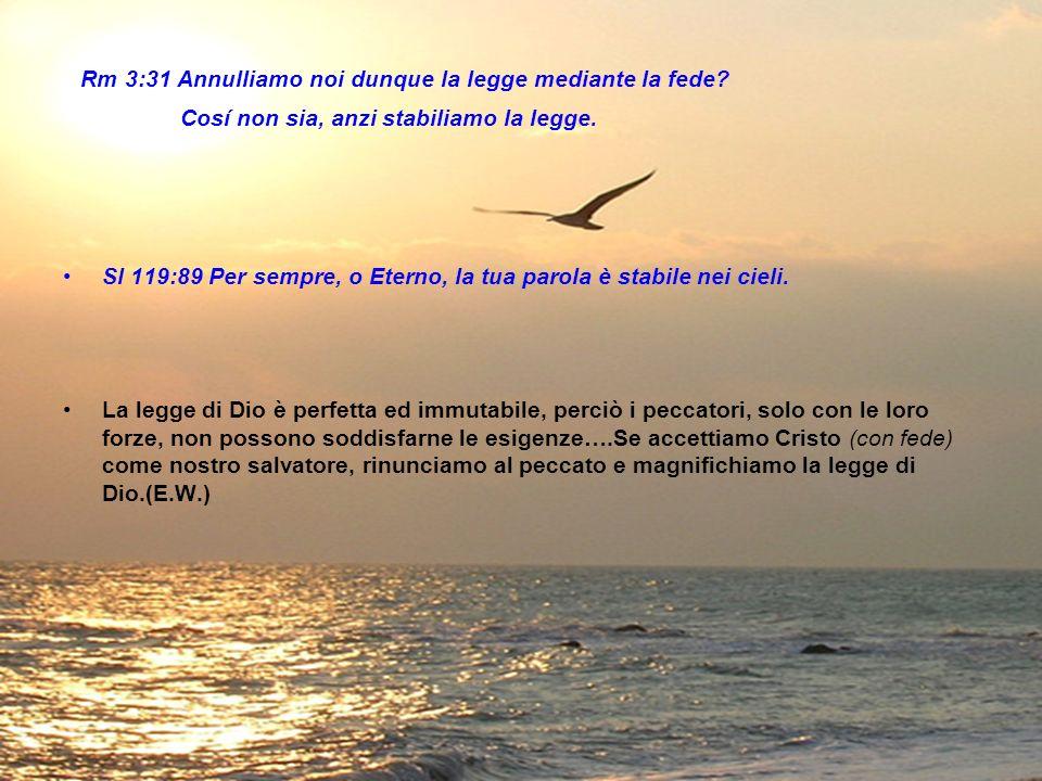 Rm 3:31 Annulliamo noi dunque la legge mediante la fede? Cosí non sia, anzi stabiliamo la legge. Sl 119:89 Per sempre, o Eterno, la tua parola è stabi