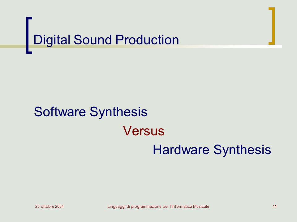 23 ottobre 2004Linguaggi di programmazione per lInformatica Musicale11 Digital Sound Production Software Synthesis Versus Hardware Synthesis