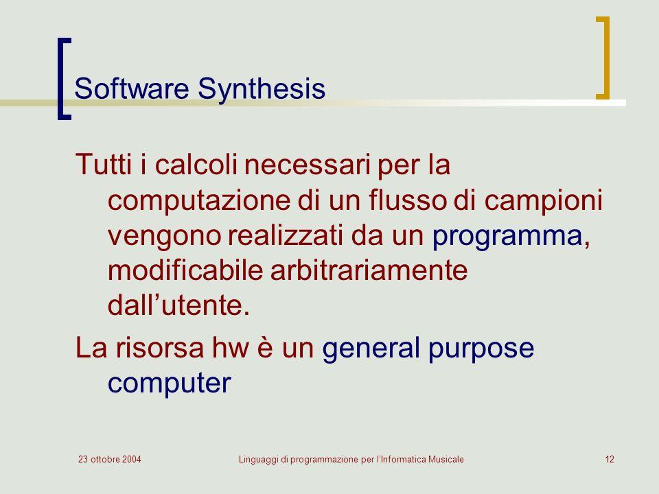 23 ottobre 2004Linguaggi di programmazione per lInformatica Musicale12 Software Synthesis Tutti i calcoli necessari per la computazione di un flusso di campioni vengono realizzati da un programma, modificabile arbitrariamente dallutente.