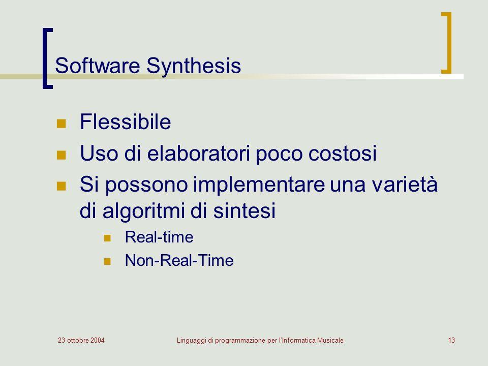 23 ottobre 2004Linguaggi di programmazione per lInformatica Musicale13 Software Synthesis Flessibile Uso di elaboratori poco costosi Si possono implementare una varietà di algoritmi di sintesi Real-time Non-Real-Time
