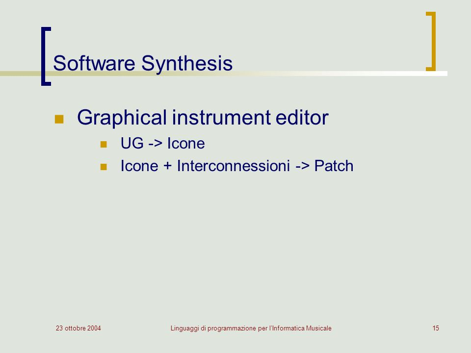 23 ottobre 2004Linguaggi di programmazione per lInformatica Musicale15 Software Synthesis Graphical instrument editor UG -> Icone Icone + Interconnessioni -> Patch
