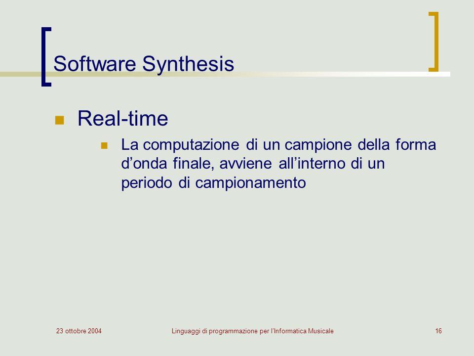 23 ottobre 2004Linguaggi di programmazione per lInformatica Musicale16 Software Synthesis Real-time La computazione di un campione della forma donda finale, avviene allinterno di un periodo di campionamento