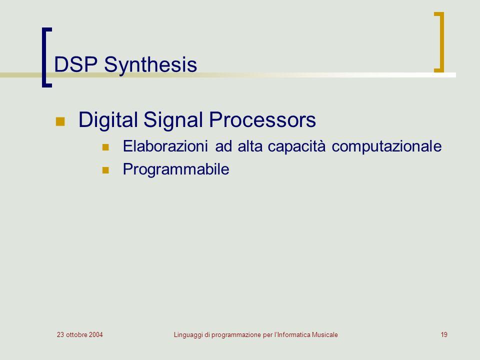 23 ottobre 2004Linguaggi di programmazione per lInformatica Musicale19 DSP Synthesis Digital Signal Processors Elaborazioni ad alta capacità computazionale Programmabile