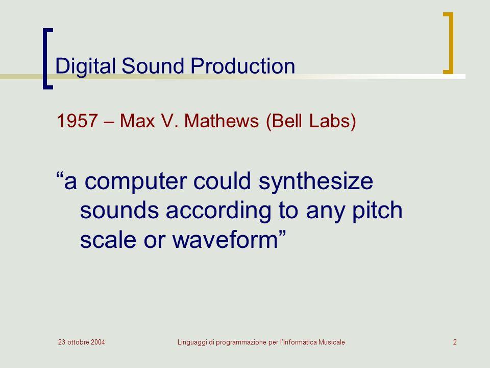 23 ottobre 2004Linguaggi di programmazione per lInformatica Musicale2 Digital Sound Production 1957 – Max V. Mathews (Bell Labs) a computer could synt