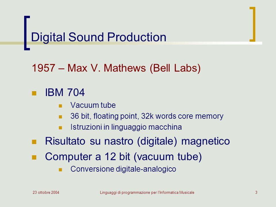 23 ottobre 2004Linguaggi di programmazione per lInformatica Musicale3 Digital Sound Production 1957 – Max V. Mathews (Bell Labs) IBM 704 Vacuum tube 3