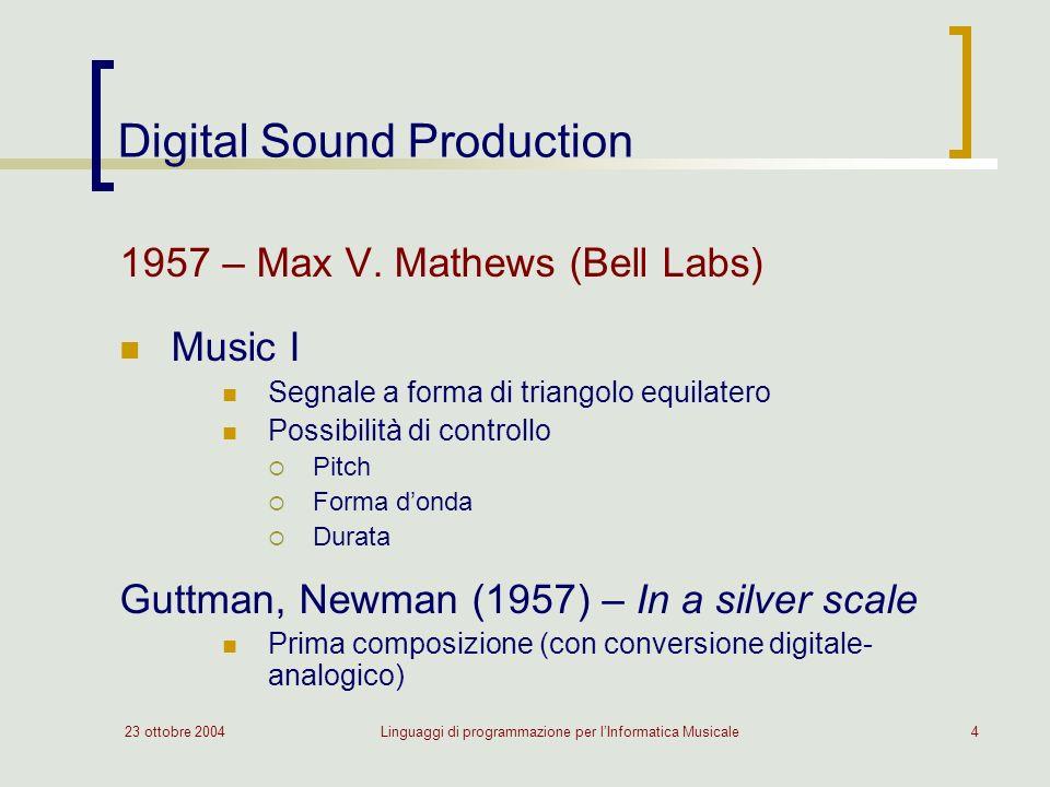23 ottobre 2004Linguaggi di programmazione per lInformatica Musicale4 Digital Sound Production 1957 – Max V. Mathews (Bell Labs) Music I Segnale a for