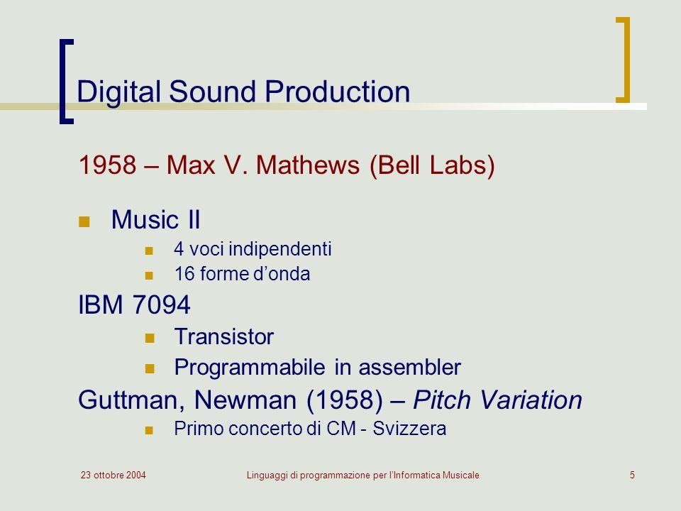 23 ottobre 2004Linguaggi di programmazione per lInformatica Musicale5 Digital Sound Production 1958 – Max V. Mathews (Bell Labs) Music II 4 voci indip