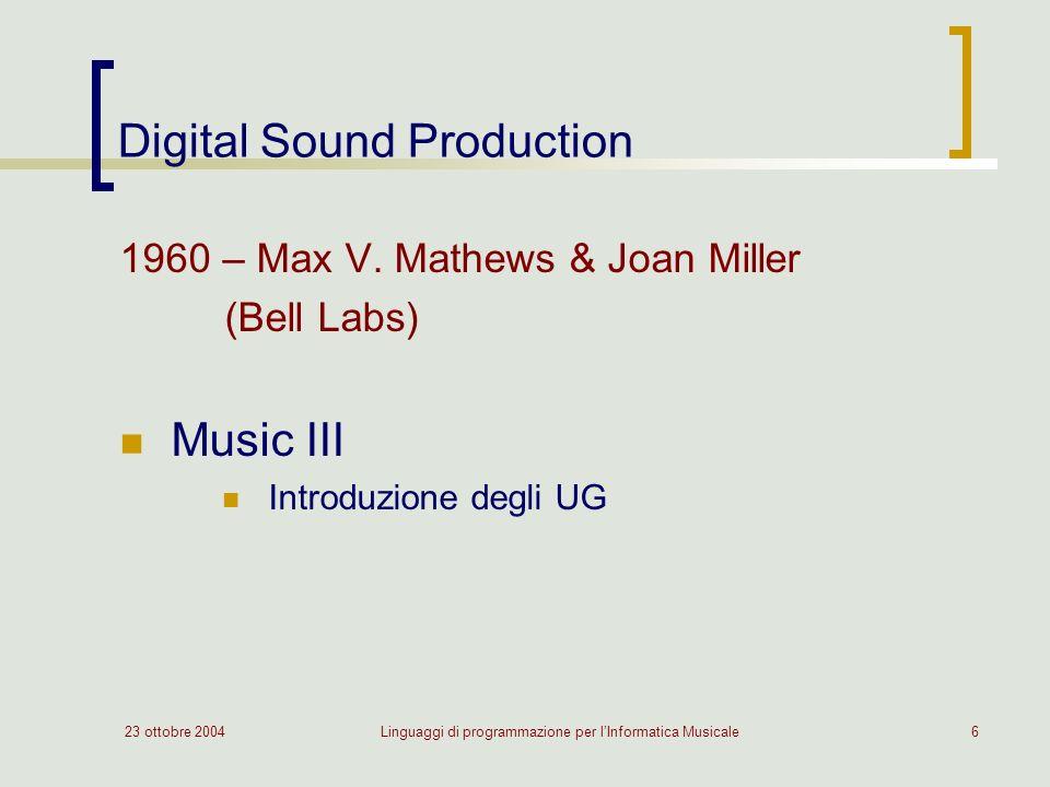 23 ottobre 2004Linguaggi di programmazione per lInformatica Musicale6 Digital Sound Production 1960 – Max V. Mathews & Joan Miller (Bell Labs) Music I