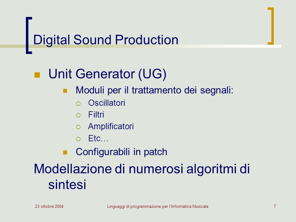 23 ottobre 2004Linguaggi di programmazione per lInformatica Musicale7 Digital Sound Production Unit Generator (UG) Moduli per il trattamento dei segnali: Oscillatori Filtri Amplificatori Etc… Configurabili in patch Modellazione di numerosi algoritmi di sintesi