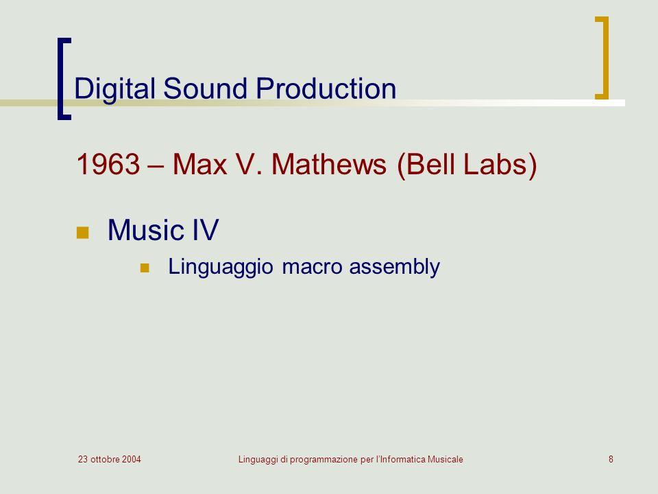 23 ottobre 2004Linguaggi di programmazione per lInformatica Musicale8 Digital Sound Production 1963 – Max V. Mathews (Bell Labs) Music IV Linguaggio m