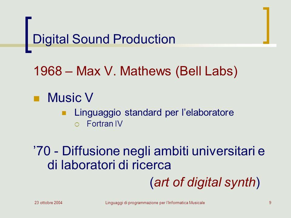 23 ottobre 2004Linguaggi di programmazione per lInformatica Musicale9 Digital Sound Production 1968 – Max V. Mathews (Bell Labs) Music V Linguaggio st