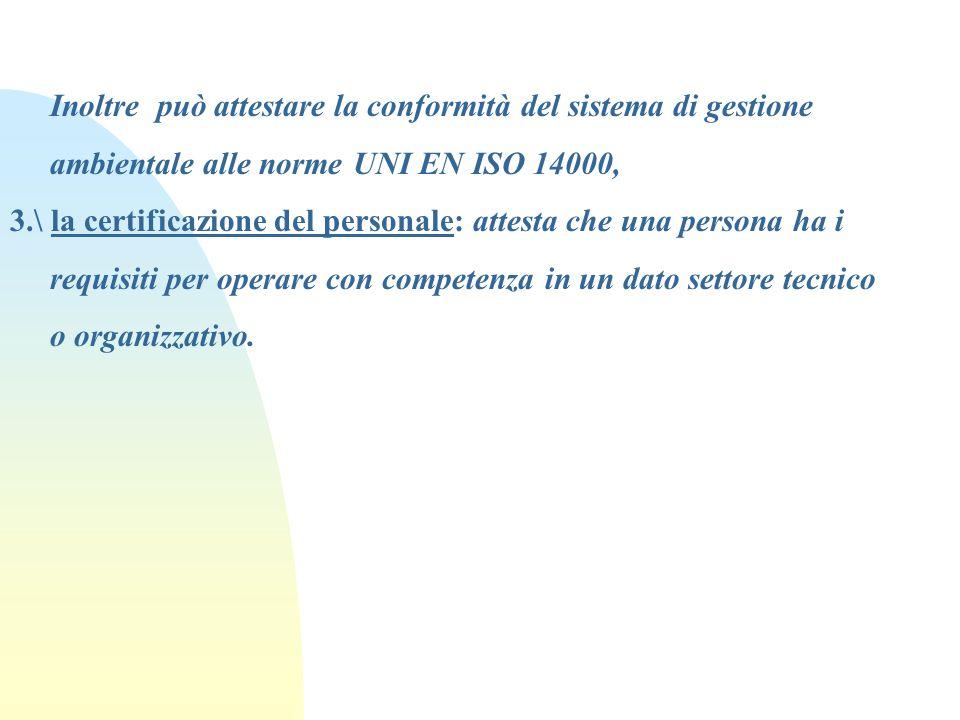 Inoltre può attestare la conformità del sistema di gestione ambientale alle norme UNI EN ISO 14000, 3.\ la certificazione del personale: attesta che u